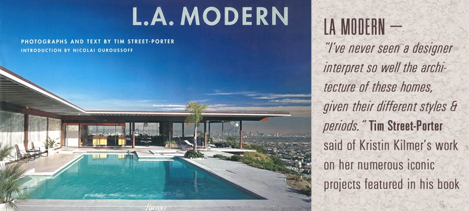 LA modern- I've never seen a designer interpret so well the architecture of these homes, given their different styles & periods Tim street-porter said of Kristin Kilmer's work on her numerous iconic projects featured in his book.