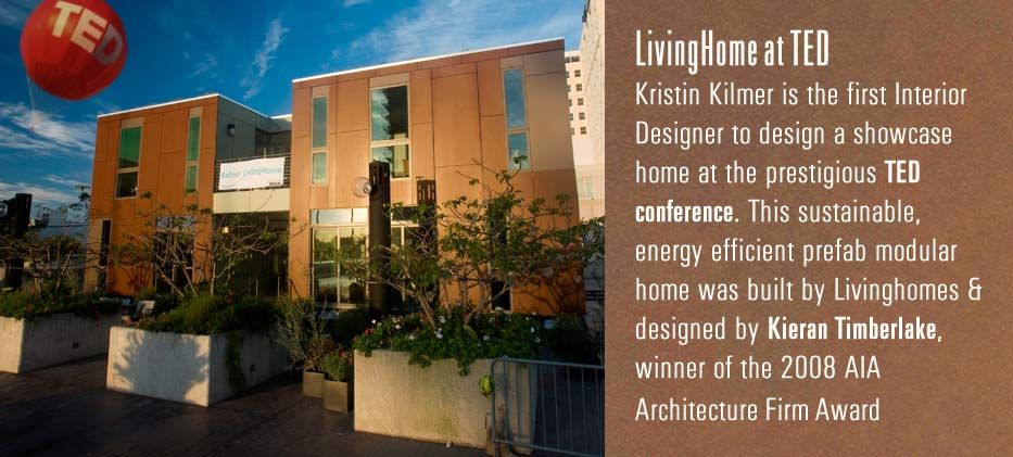 LivingHome at TED Kristin Kilmer is the first interior designer to design a showcase home at the prestigious TED conference. This sustainable, energy efficient prefab modular home was built by Livinghomes & designed by Kieran Timberlake, winner of the 2008 AIA architecture Firm Award