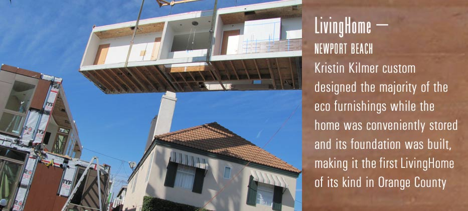 Livinghome- Newport Beach Kristin Kilmer custom designed the majority of the eco furnishing while the home was conveniently stored and its foundation was built, making it the first livinghome of its kind in Orange County.